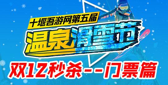 【 2020年十堰吾游网第五届温泉滑雪节】双12超低价秒杀+立减钜惠(门票篇)